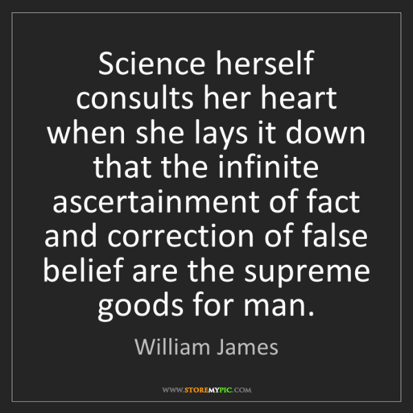 William James: Science herself consults her heart when she lays it down...
