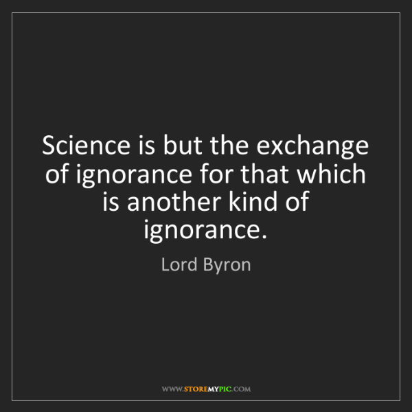 Lord Byron: Science is but the exchange of ignorance for that which...
