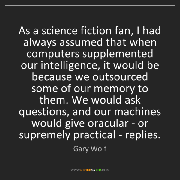 Gary Wolf: As a science fiction fan, I had always assumed that when...