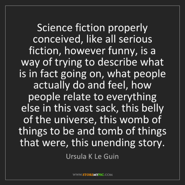 Ursula K Le Guin: Science fiction properly conceived, like all serious...