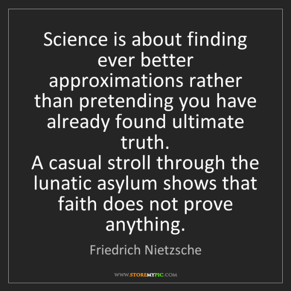Friedrich Nietzsche: Science is about finding ever better approximations rather...
