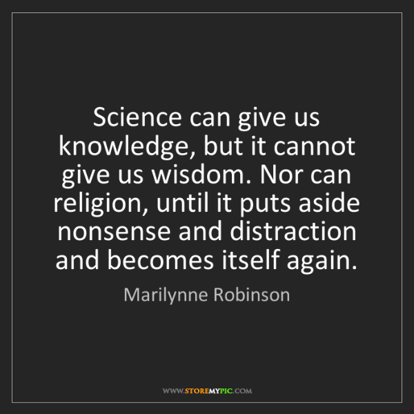 Marilynne Robinson: Science can give us knowledge, but it cannot give us...
