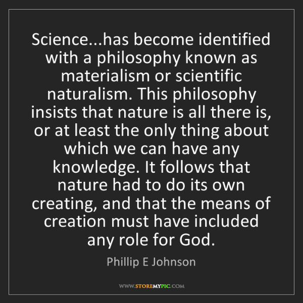 Phillip E Johnson: Science...has become identified with a philosophy known...