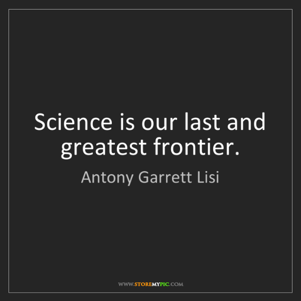 Antony Garrett Lisi: Science is our last and greatest frontier.