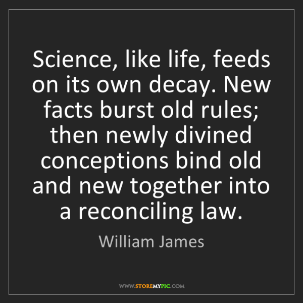 William James: Science, like life, feeds on its own decay. New facts...