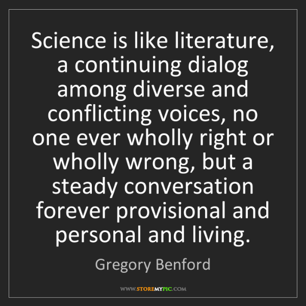 Gregory Benford: Science is like literature, a continuing dialog among...