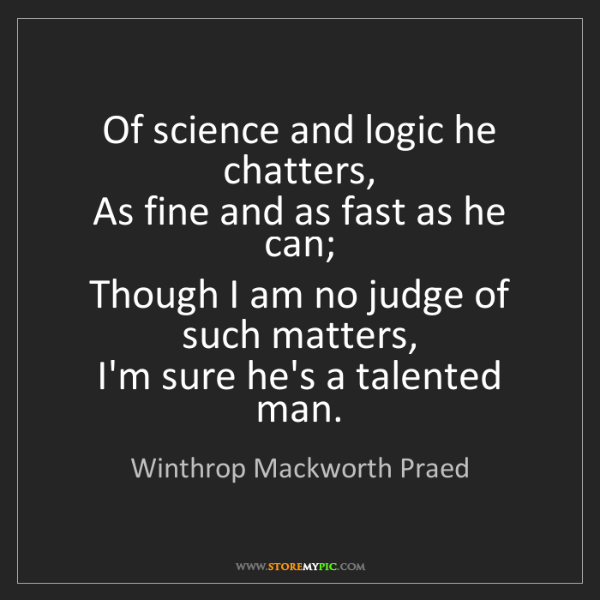Winthrop Mackworth Praed: Of science and logic he chatters,   As fine and as fast...