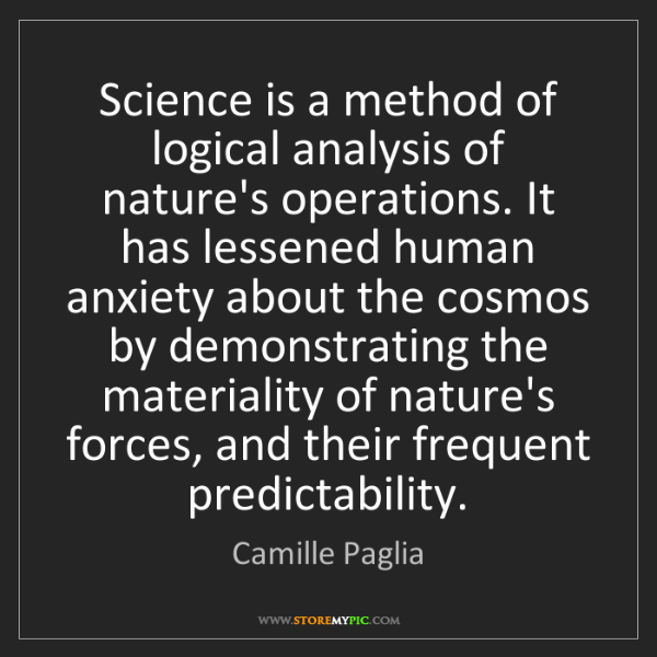 Camille Paglia: Science is a method of logical analysis of nature's operations....