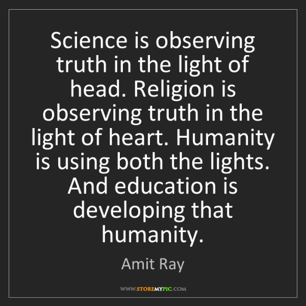 Amit Ray: Science is observing truth in the light of head. Religion...