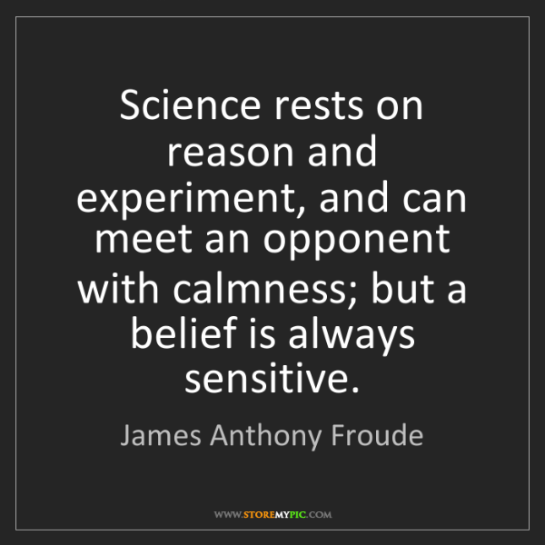 James Anthony Froude: Science rests on reason and experiment, and can meet...