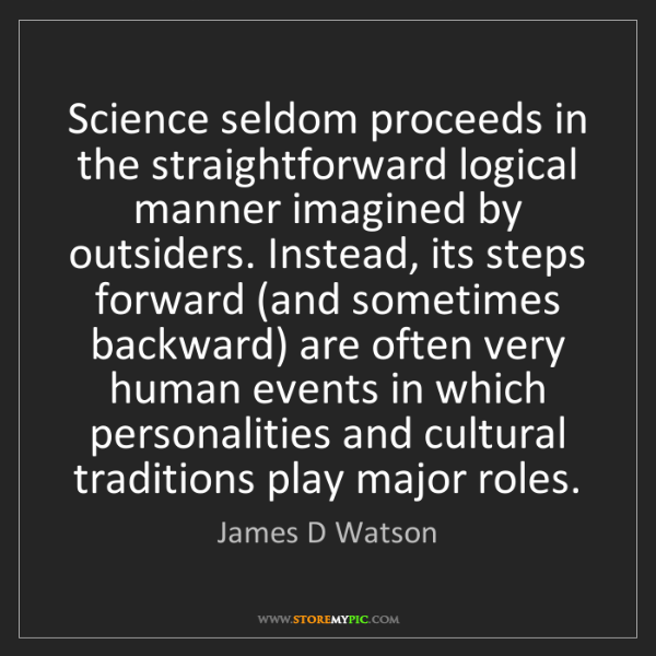 James D Watson: Science seldom proceeds in the straightforward logical...