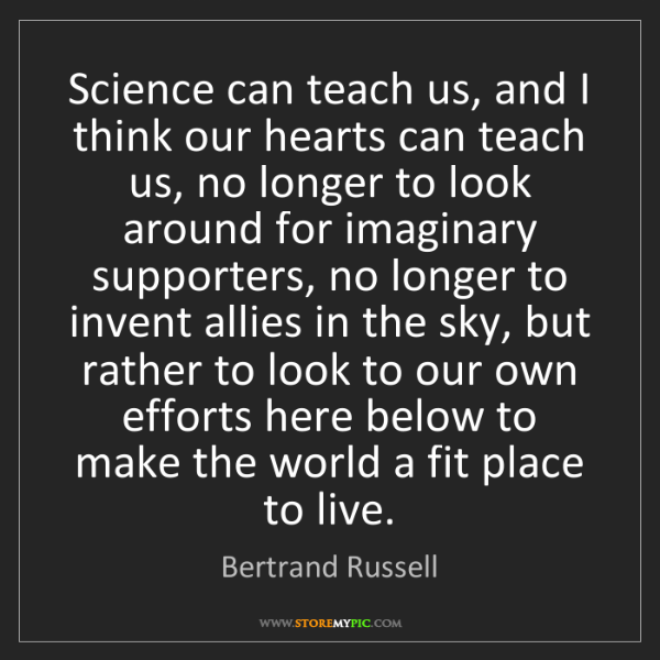 Bertrand Russell: Science can teach us, and I think our hearts can teach...
