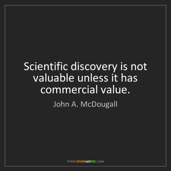 John A. McDougall: Scientific discovery is not valuable unless it has commercial...