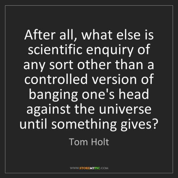 Tom Holt: After all, what else is scientific enquiry of any sort...