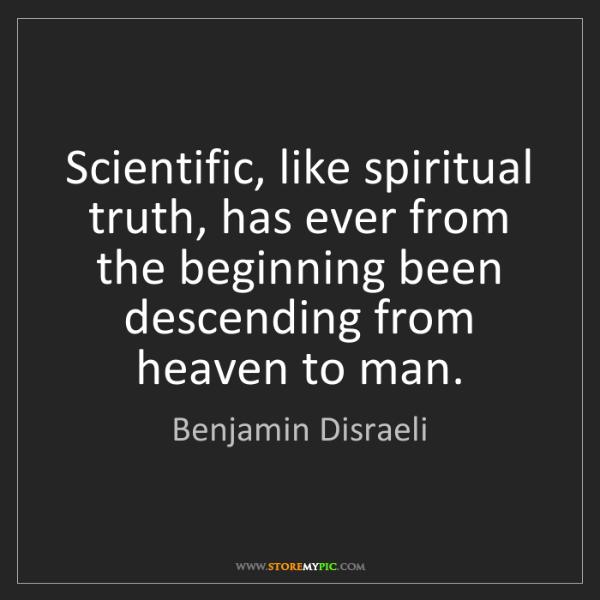 Benjamin Disraeli: Scientific, like spiritual truth, has ever from the beginning...
