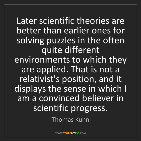 Thomas Kuhn: Later scientific theories are better than earlier ones...