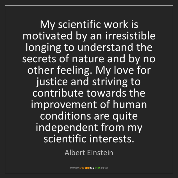 Albert Einstein: My scientific work is motivated by an irresistible longing...