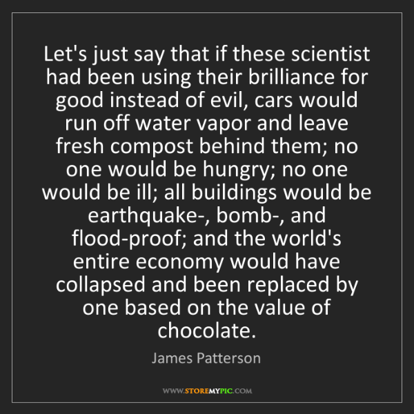 James Patterson: Let's just say that if these scientist had been using...