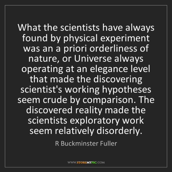 R Buckminster Fuller: What the scientists have always found by physical experiment...