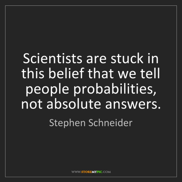 Stephen Schneider: Scientists are stuck in this belief that we tell people...