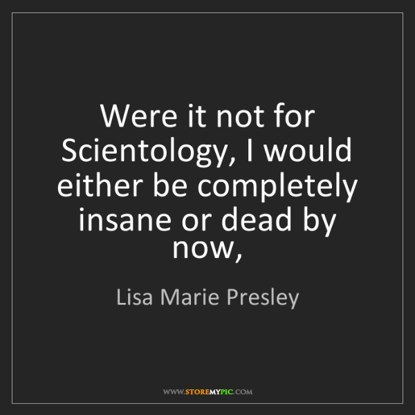Lisa Marie Presley: Were it not for Scientology, I would either be completely...