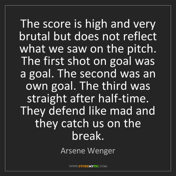 Arsene Wenger: The score is high and very brutal but does not reflect...