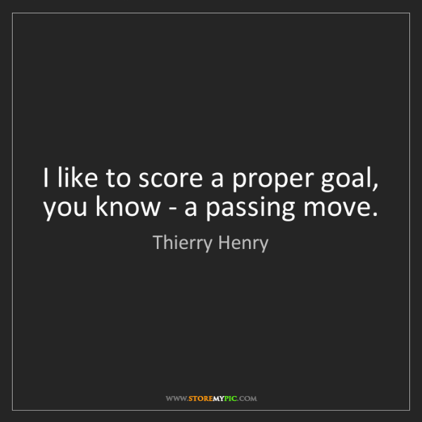 Thierry Henry: I like to score a proper goal, you know - a passing move.