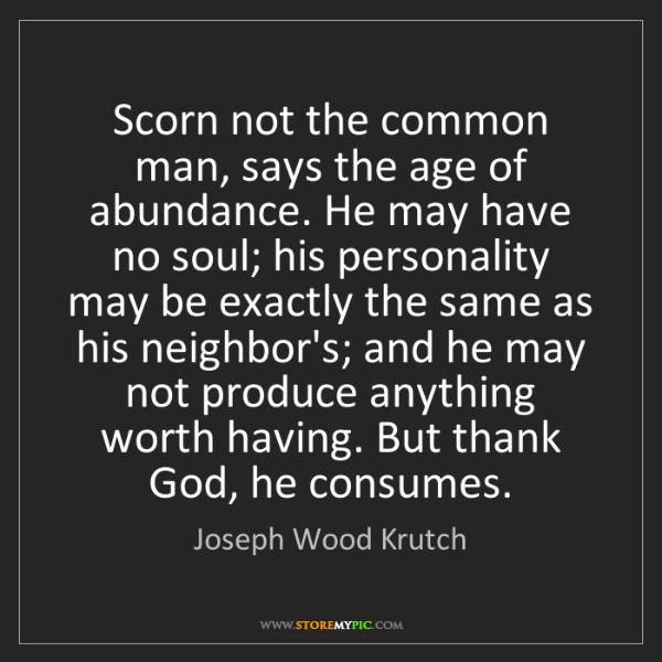 Joseph Wood Krutch: Scorn not the common man, says the age of abundance....