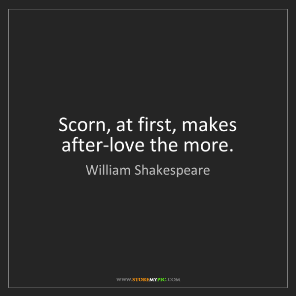 William Shakespeare: Scorn, at first, makes after-love the more.