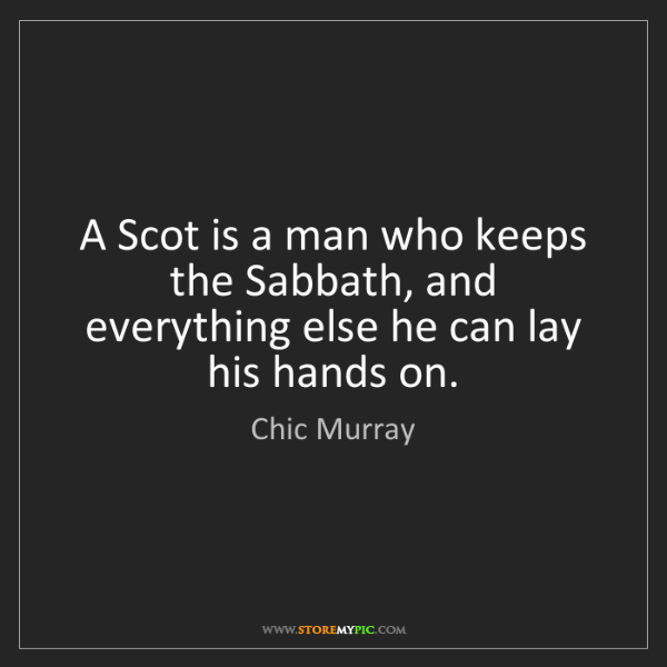 Chic Murray: A Scot is a man who keeps the Sabbath, and everything...