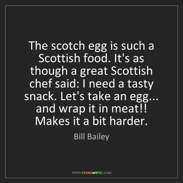 Bill Bailey: The scotch egg is such a Scottish food. It's as though...