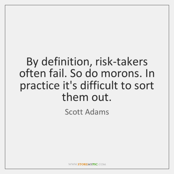 By definition, risk-takers often fail. So do morons. In practice it's difficult ...
