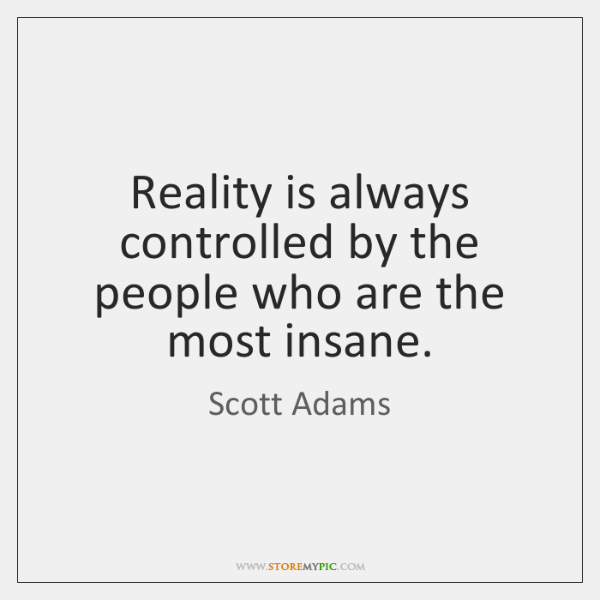 Reality is always controlled by the people who are the most insane.