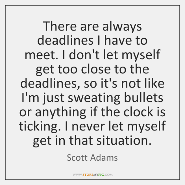 There are always deadlines I have to meet. I don't let myself ...