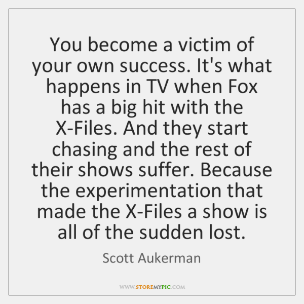 You become a victim of your own success. It's what happens in ...