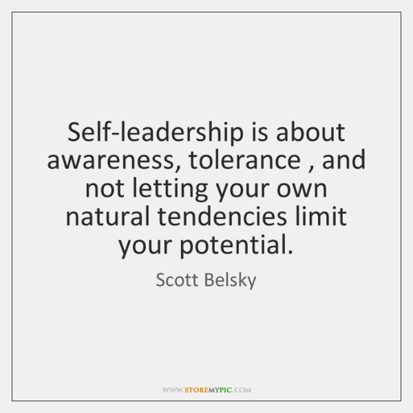 Self-leadership is about awareness, tolerance , and not letting your own natural tendencies ...