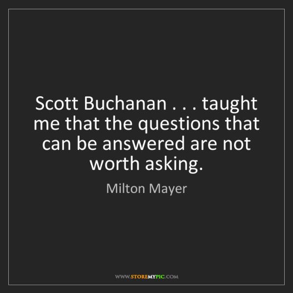 Milton Mayer: Scott Buchanan . . . taught me that the questions that...
