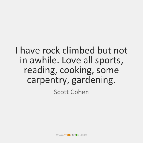 I have rock climbed but not in awhile. Love all sports, reading, ...