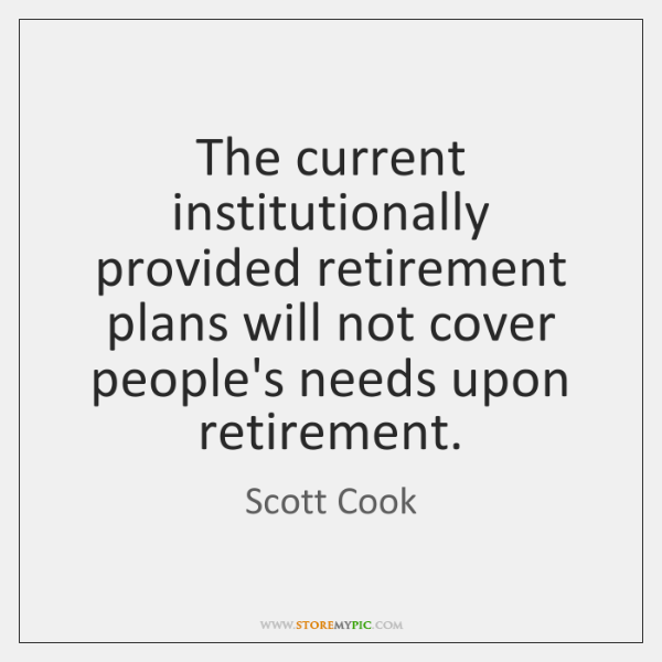 The current institutionally provided retirement plans will not cover people's needs upon ...