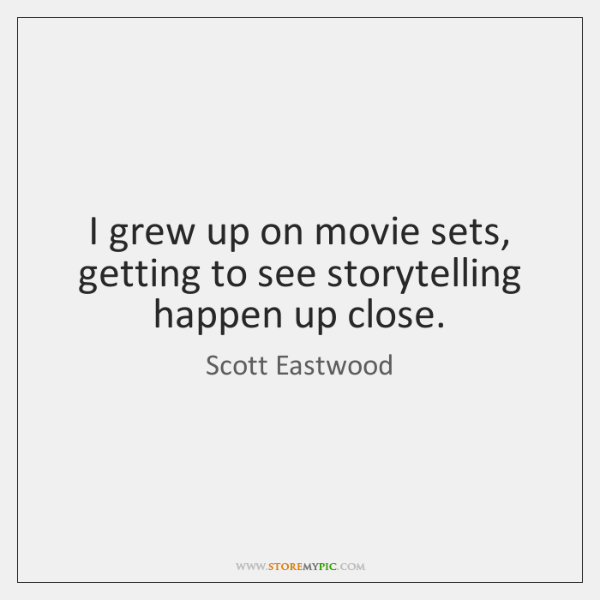 I grew up on movie sets, getting to see storytelling happen up ...