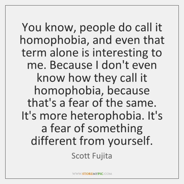 You know, people do call it homophobia, and even that term alone ...