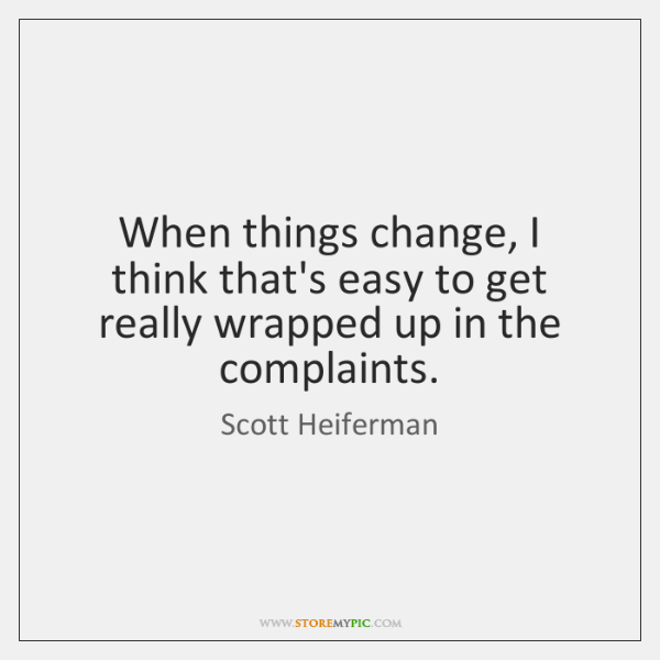 When things change, I think that's easy to get really wrapped up ...