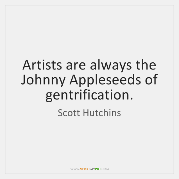 Artists are always the Johnny Appleseeds of gentrification.