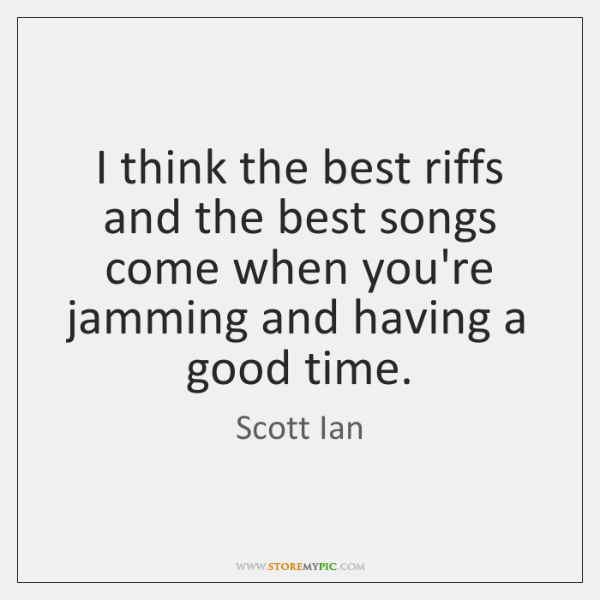 I think the best riffs and the best songs come when you're ...