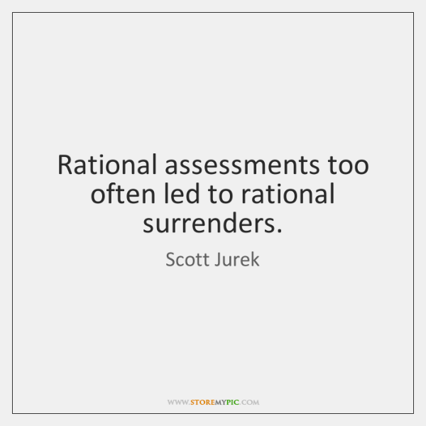 Rational assessments too often led to rational surrenders.