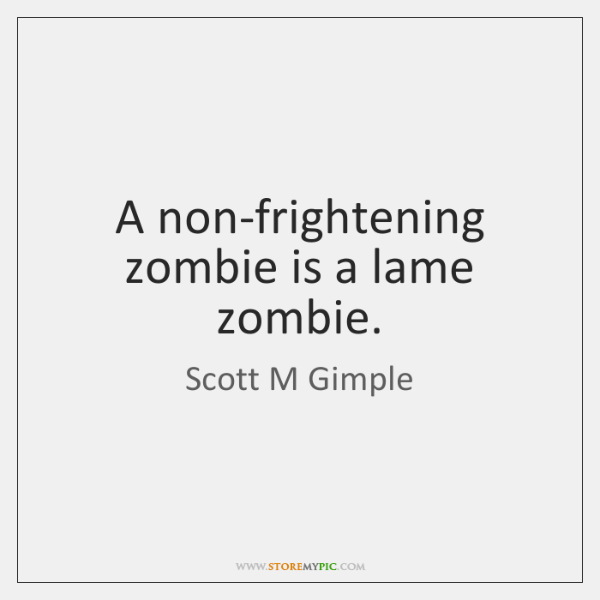 A non-frightening zombie is a lame zombie.