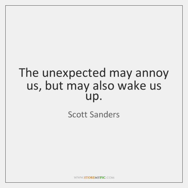 The unexpected may annoy us, but may also wake us up.