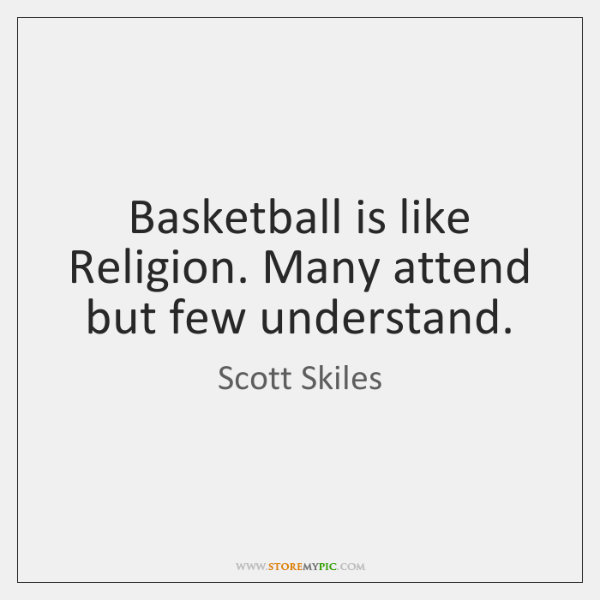 Basketball is like Religion. Many attend but few understand.