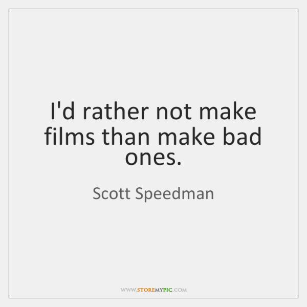 I'd rather not make films than make bad ones.