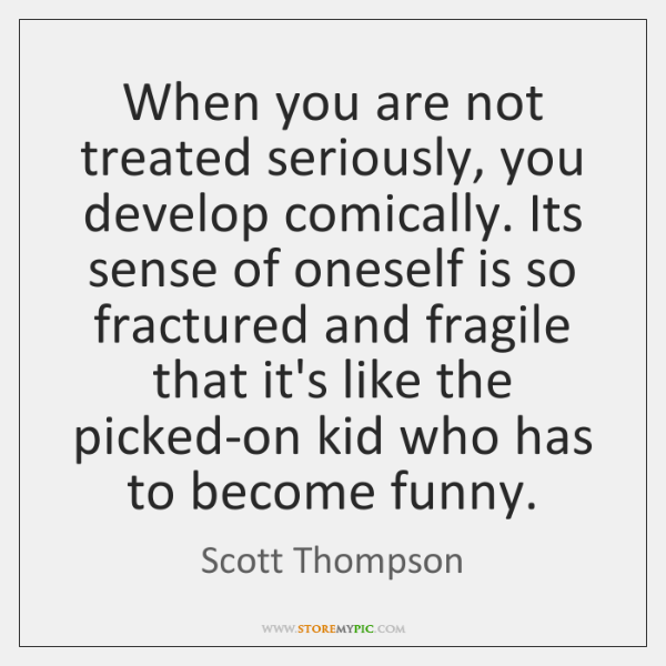 When you are not treated seriously, you develop comically. Its sense of ...